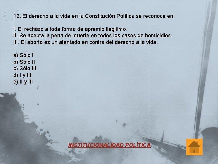 12. El derecho a la vida en la Constitución Política se reconoce en: I.