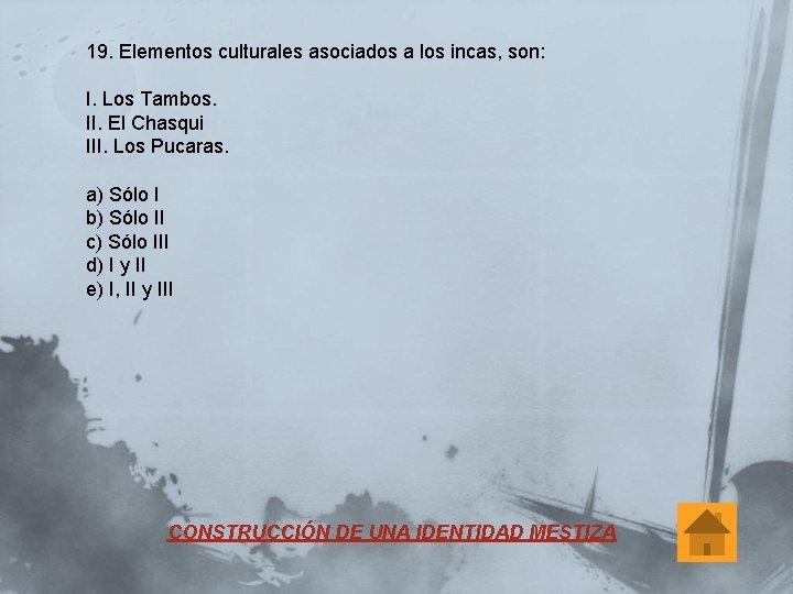 19. Elementos culturales asociados a los incas, son: I. Los Tambos. II. El Chasqui