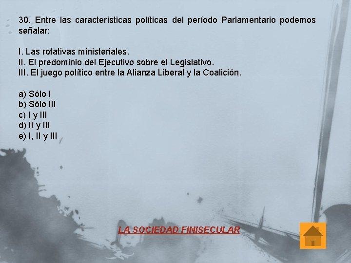 30. Entre las características políticas del período Parlamentario podemos señalar: I. Las rotativas ministeriales.