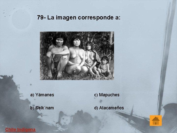 79 - La imagen corresponde a: a) Yámanes c) Mapuches b) Selk´nam d) Atacameños