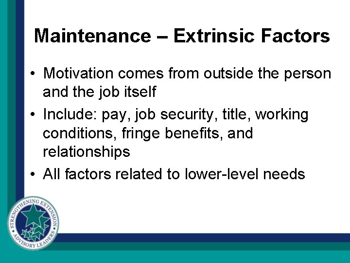 Maintenance – Extrinsic Factors • Motivation comes from outside the person and the job