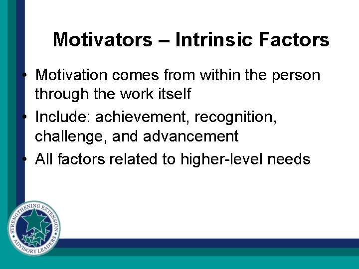 Motivators – Intrinsic Factors • Motivation comes from within the person through the work