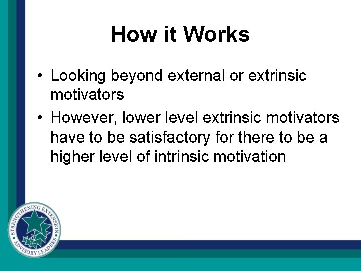How it Works • Looking beyond external or extrinsic motivators • However, lower level