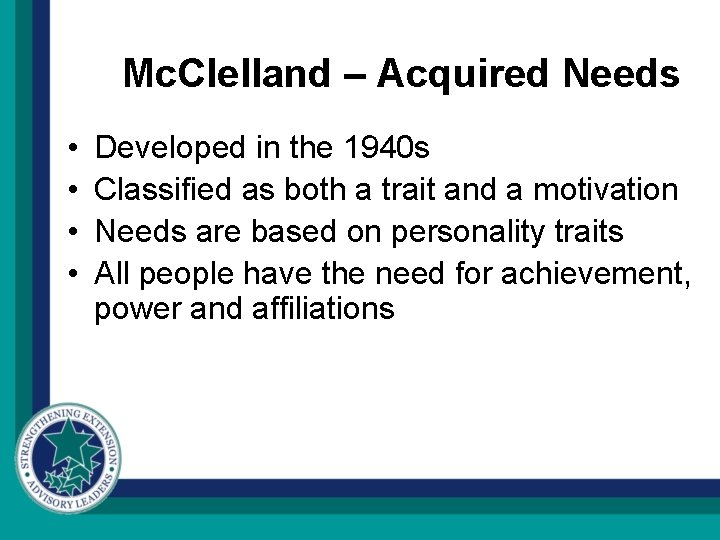 Mc. Clelland – Acquired Needs • • Developed in the 1940 s Classified as