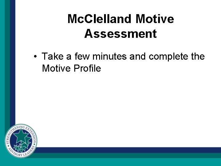 Mc. Clelland Motive Assessment • Take a few minutes and complete the Motive Profile