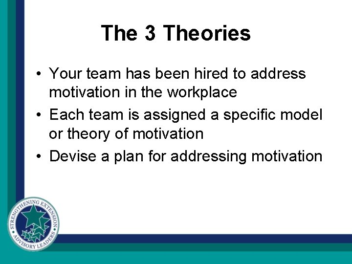 The 3 Theories • Your team has been hired to address motivation in the