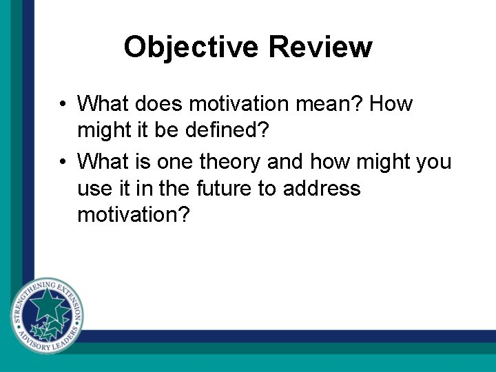 Objective Review • What does motivation mean? How might it be defined? • What