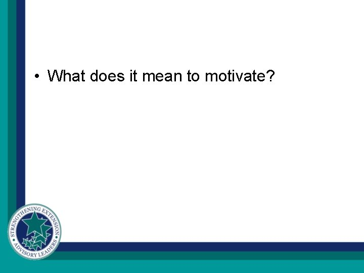 • What does it mean to motivate?