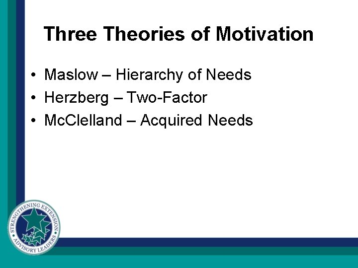 Three Theories of Motivation • Maslow – Hierarchy of Needs • Herzberg – Two-Factor