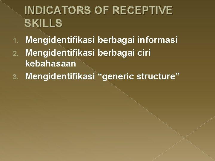 INDICATORS OF RECEPTIVE SKILLS Mengidentifikasi berbagai informasi 2. Mengidentifikasi berbagai ciri kebahasaan 3. Mengidentifikasi