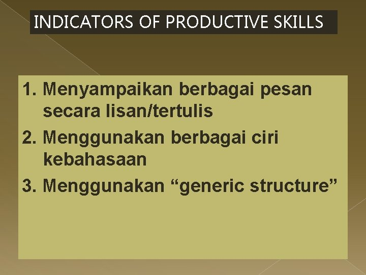 INDICATORS OF PRODUCTIVE SKILLS 1. Menyampaikan berbagai pesan secara lisan/tertulis 2. Menggunakan berbagai ciri