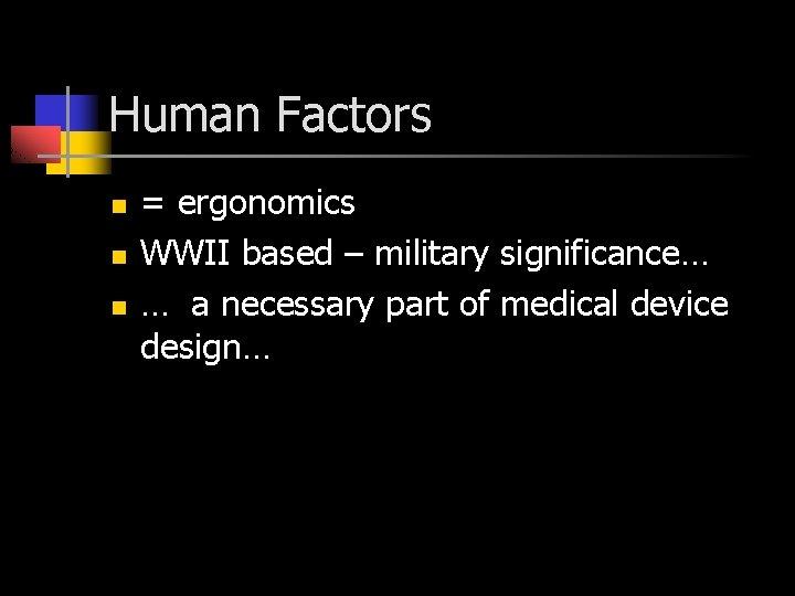 Human Factors n n n = ergonomics WWII based – military significance… … a