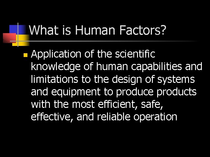 What is Human Factors? n Application of the scientific knowledge of human capabilities and