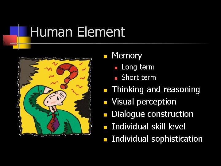 Human Element n Memory n n n n Long term Short term Thinking and