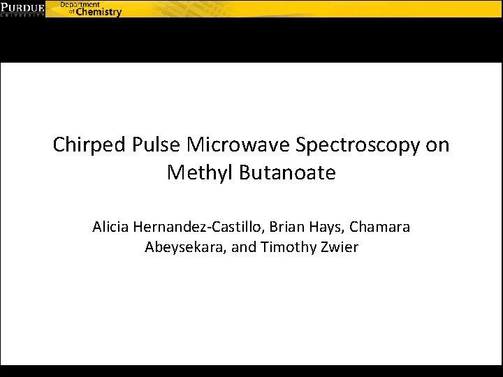 Chirped Pulse Microwave Spectroscopy on Methyl Butanoate Alicia Hernandez-Castillo, Brian Hays, Chamara Abeysekara, and