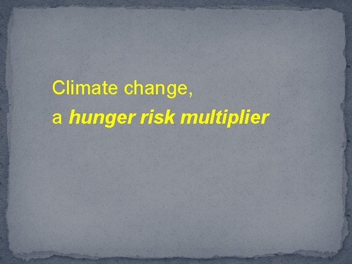 Climate change, a hunger risk multiplier