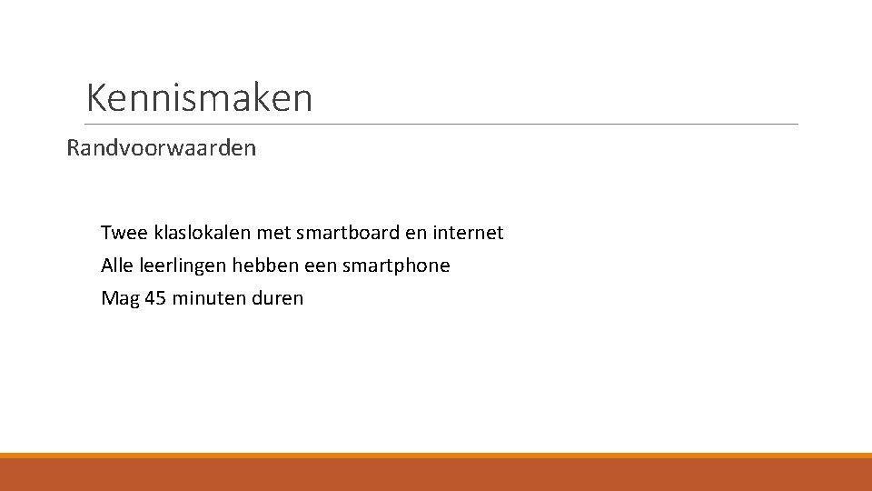 Kennismaken Randvoorwaarden Twee klaslokalen met smartboard en internet Alle leerlingen hebben een smartphone Mag