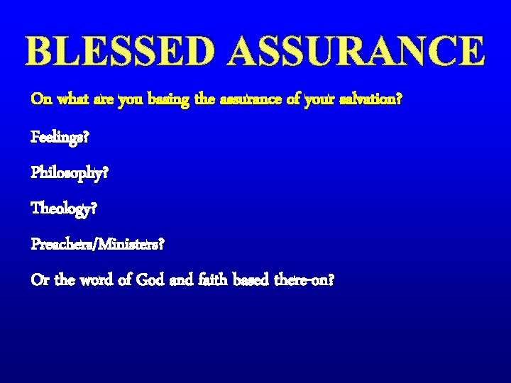 BLESSED ASSURANCE On what are you basing the assurance of your salvation? Feelings? Philosophy?