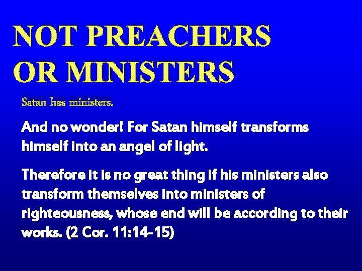 NOT PREACHERS OR MINISTERS Satan has ministers. And no wonder! For Satan himself transforms