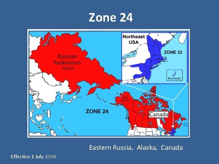 Zone 24 Eastern Russia, Alaska, Canada Effective 1 July 2009