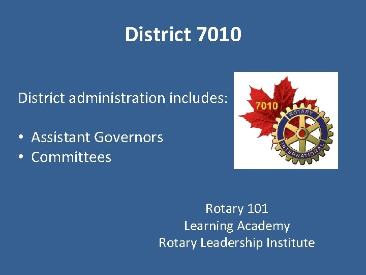 District 7010 District administration includes: • Assistant Governors • Committees Rotary 101 Learning Academy