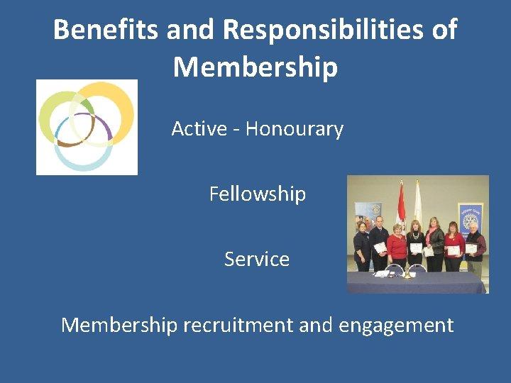 Benefits and Responsibilities of Membership Active - Honourary Fellowship Service Membership recruitment and engagement