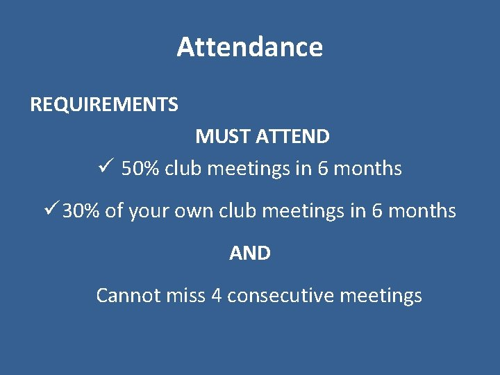 Attendance REQUIREMENTS MUST ATTEND ü 50% club meetings in 6 months ü 30% of