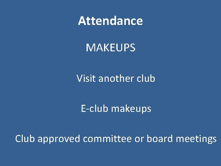 Attendance MAKEUPS Visit another club E-club makeups Club approved committee or board meetings