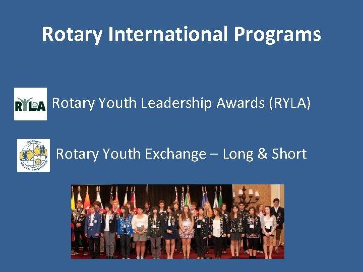 Rotary International Programs Rotary Youth Leadership Awards (RYLA) Rotary Youth Exchange – Long &