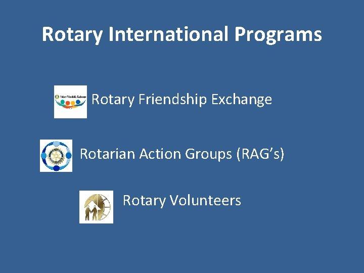 Rotary International Programs Rotary Friendship Exchange Rotarian Action Groups (RAG's) Rotary Volunteers