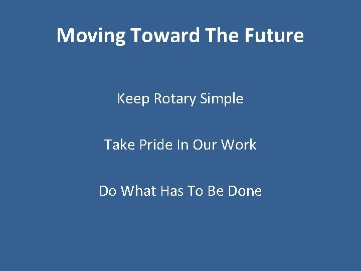 Moving Toward The Future Keep Rotary Simple Take Pride In Our Work Do What