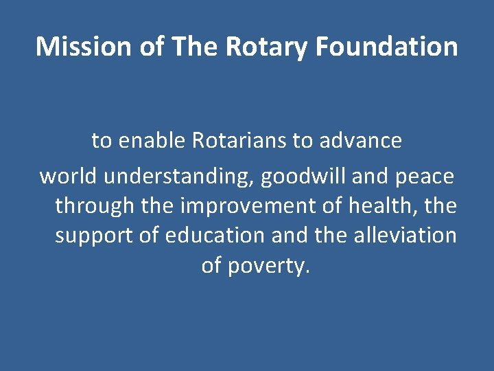 Mission of The Rotary Foundation to enable Rotarians to advance world understanding, goodwill and