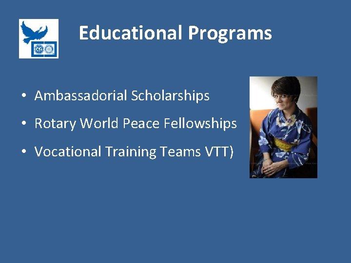 Educational Programs • Ambassadorial Scholarships • Rotary World Peace Fellowships • Vocational Training Teams
