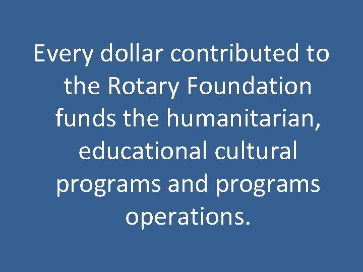 Every dollar contributed to the Rotary Foundation funds the humanitarian, educational cultural programs and
