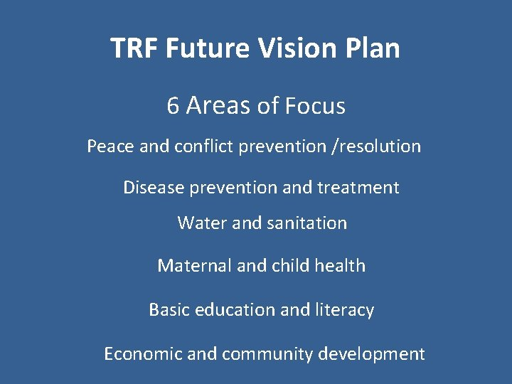 TRF Future Vision Plan 6 Areas of Focus Peace and conflict prevention /resolution Disease