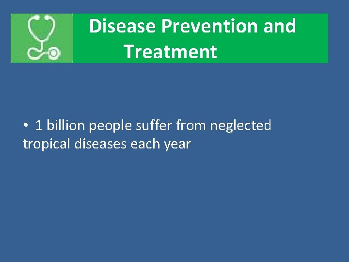 Disease Prevention and Treatment • 1 billion people suffer from neglected tropical diseases