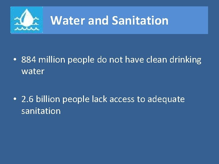 Water and Sanitation • 884 million people do not have clean drinking water •