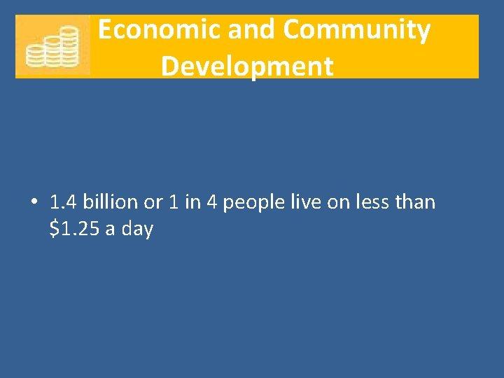Economic and Community Development • 1. 4 billion or 1 in 4 people live
