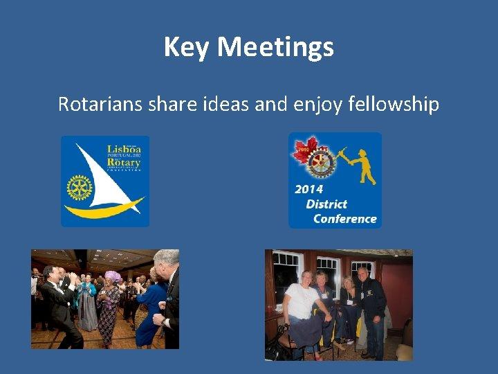 Key Meetings Rotarians share ideas and enjoy fellowship
