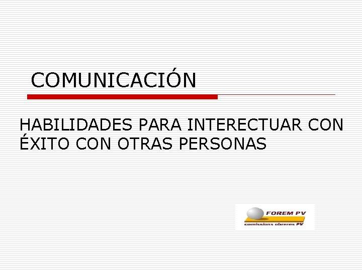 COMUNICACIÓN HABILIDADES PARA INTERECTUAR CON ÉXITO CON OTRAS PERSONAS