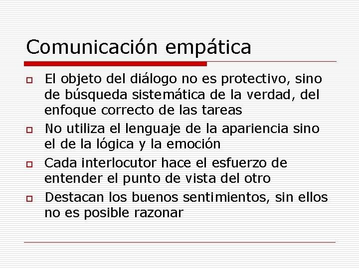 Comunicación empática o o El objeto del diálogo no es protectivo, sino de búsqueda