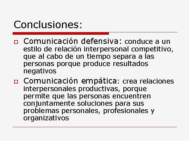 Conclusiones: o o Comunicación defensiva: conduce a un estilo de relación interpersonal competitivo, que