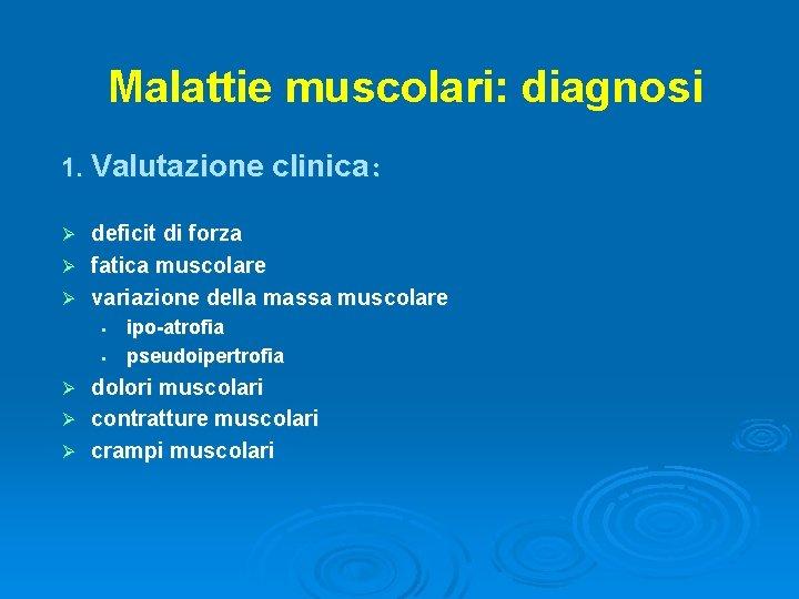 Malattie muscolari: diagnosi 1. Valutazione clinica: deficit di forza Ø fatica muscolare Ø variazione