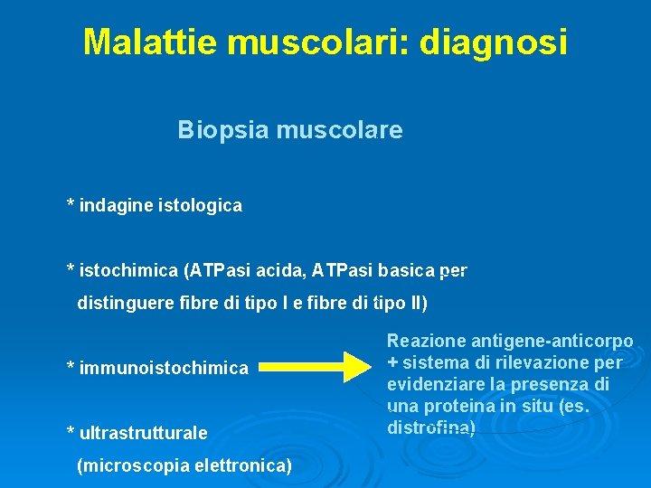 Malattie muscolari: diagnosi Biopsia muscolare * indagine istologica * istochimica (ATPasi acida, ATPasi basica