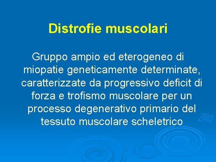 Distrofie muscolari Gruppo ampio ed eterogeneo di miopatie geneticamente determinate, caratterizzate da progressivo deficit