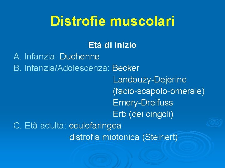 Distrofie muscolari Età di inizio A. Infanzia: Duchenne B. Infanzia/Adolescenza: Becker Landouzy-Dejerine (facio-scapolo-omerale) Emery-Dreifuss