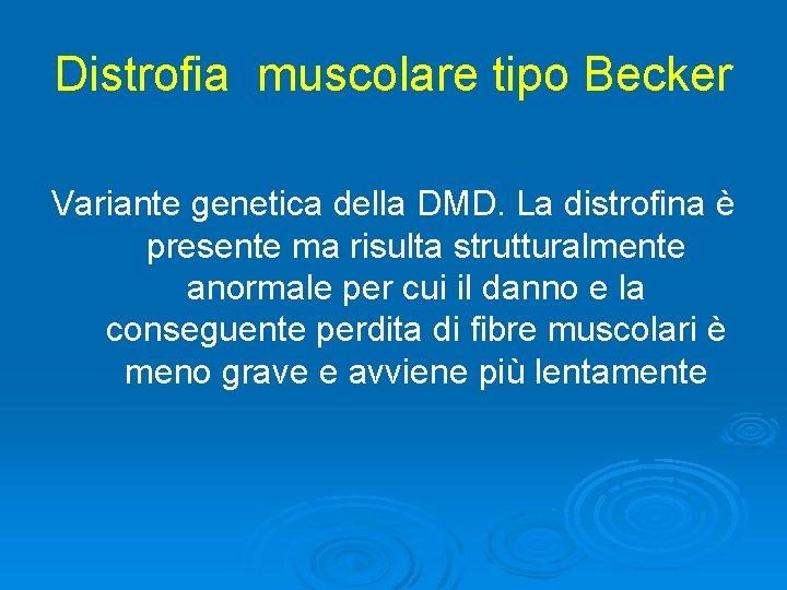 Distrofia muscolare tipo Becker Variante genetica della DMD. La distrofina è presente ma risulta