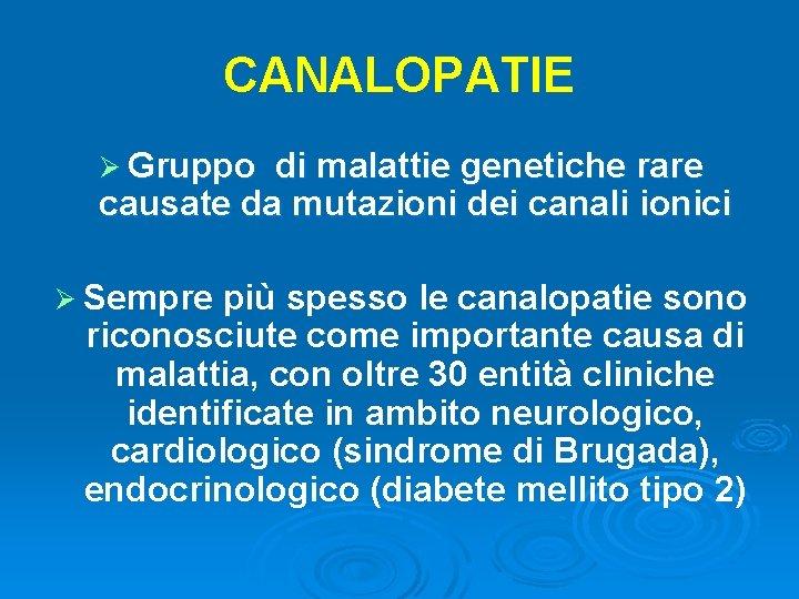 CANALOPATIE Ø Gruppo di malattie genetiche rare causate da mutazioni dei canali ionici Ø