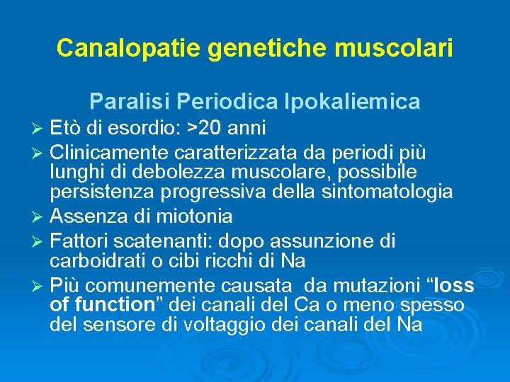 Canalopatie genetiche muscolari Paralisi Periodica Ipokaliemica Etò di esordio: >20 anni Clinicamente caratterizzata da