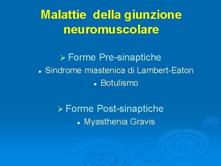 Malattie della giunzione neuromuscolare Ø Forme l Pre-sinaptiche Sindrome miastenica di Lambert-Eaton l Botulismo
